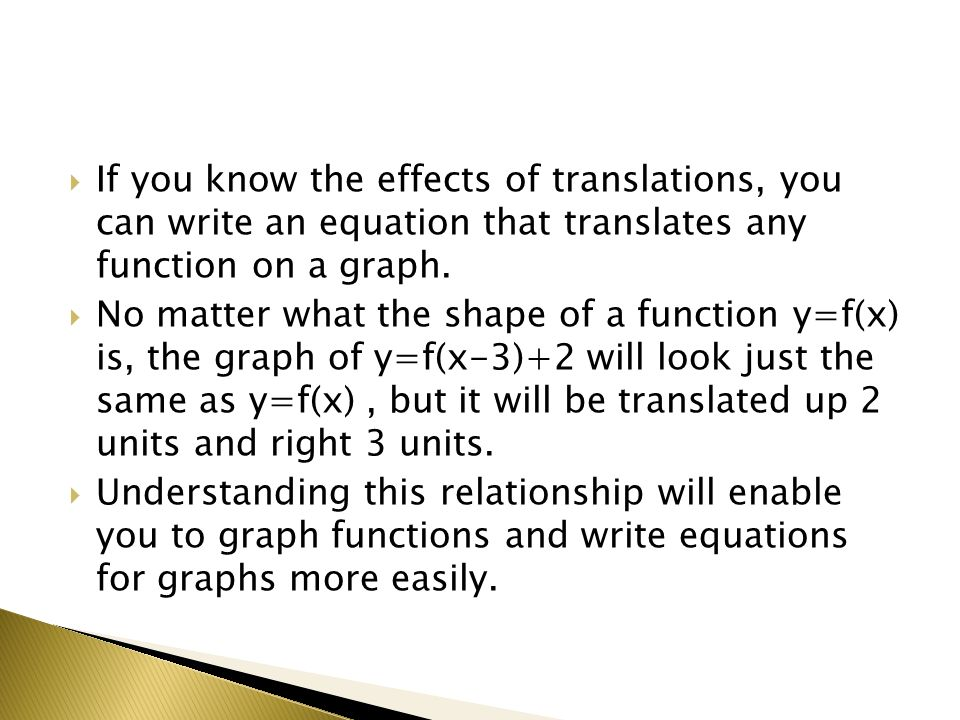 If you know the effects of translations, you can write an equation that translates any function on a graph. No matter what the shape of a function y=f
