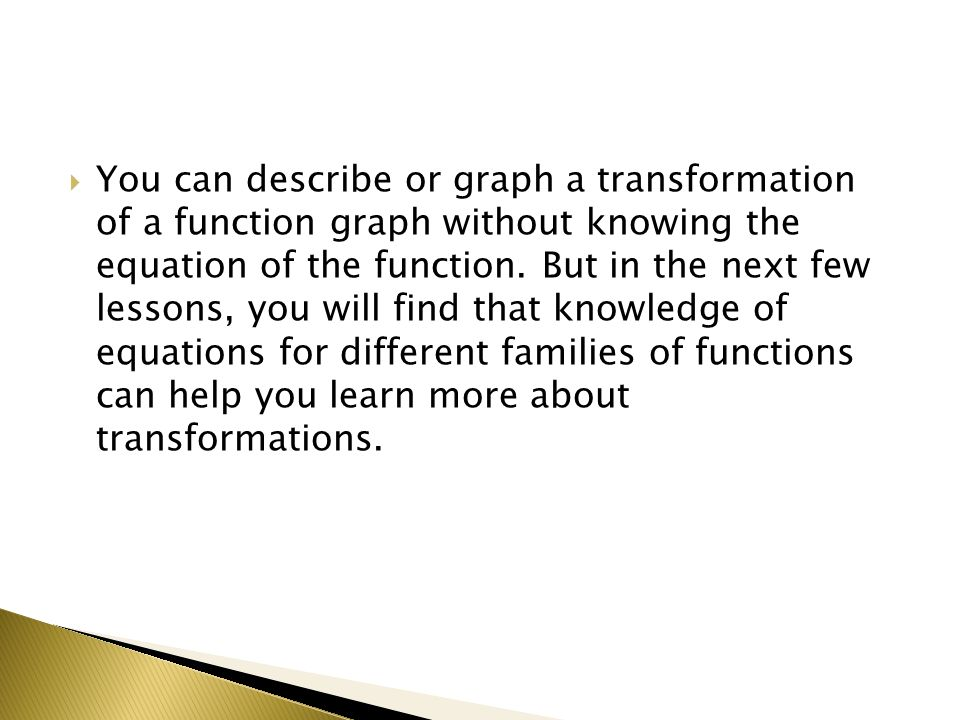 You can describe or graph a transformation of a function graph without knowing the equation of the function. But in the next few lessons, you will fin