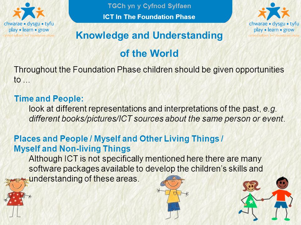 TGCh yn y Cyfnod Sylfaen ICT In The Foundation Phase Knowledge and Understanding of the World Throughout the Foundation Phase children should be given
