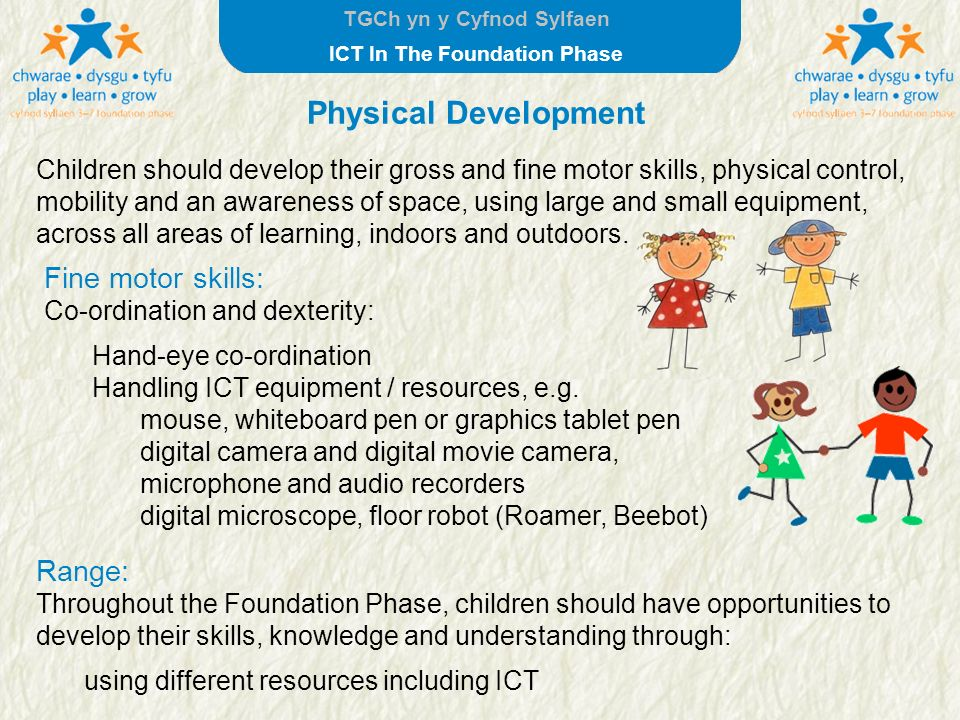 TGCh yn y Cyfnod Sylfaen ICT In The Foundation Phase Children should develop their gross and fine motor skills, physical control, mobility and an awar