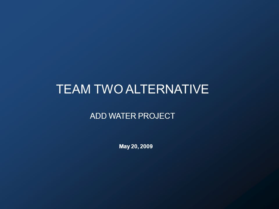 TEAM TWO ALTERNATIVE ADD WATER PROJECT May 20, 2009