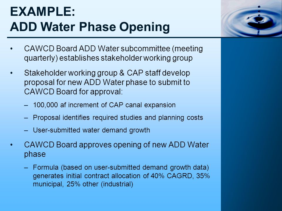 EXAMPLE: ADD Water Phase Opening CAWCD Board ADD Water subcommittee (meeting quarterly) establishes stakeholder working group Stakeholder working group & CAP staff develop proposal for new ADD Water phase to submit to CAWCD Board for approval: –100,000 af increment of CAP canal expansion –Proposal identifies required studies and planning costs –User-submitted water demand growth CAWCD Board approves opening of new ADD Water phase –Formula (based on user-submitted demand growth data) generates initial contract allocation of 40% CAGRD, 35% municipal, 25% other (industrial)