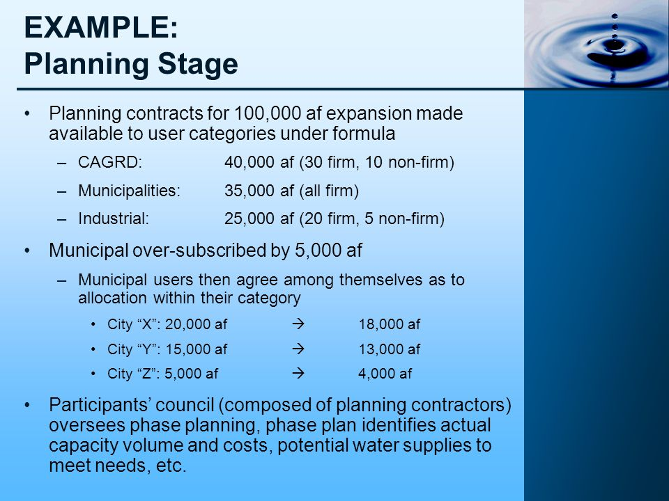 EXAMPLE: Planning Stage Planning contracts for 100,000 af expansion made available to user categories under formula –CAGRD:40,000 af (30 firm, 10 non-firm) –Municipalities:35,000 af (all firm) –Industrial:25,000 af (20 firm, 5 non-firm) Municipal over-subscribed by 5,000 af –Municipal users then agree among themselves as to allocation within their category City X: 20,000 af 18,000 af City Y: 15,000 af 13,000 af City Z: 5,000 af 4,000 af Participants council (composed of planning contractors) oversees phase planning, phase plan identifies actual capacity volume and costs, potential water supplies to meet needs, etc.