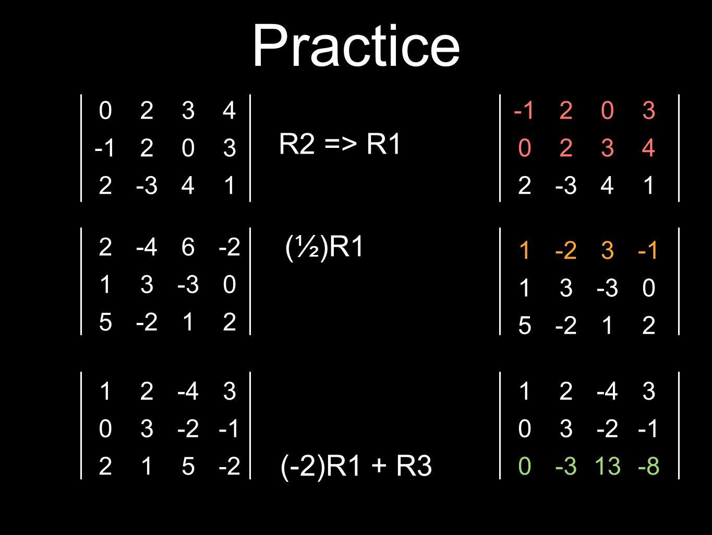 Practice 0234 203 2-341 2-46-2 13-30 5-212 12-43 03-2 215-2 R2 => R1 (½)R1 (-2)R1 + R3 203 0234 2-341 1-23 13-30 5-212 12-43 03-2 0-313-8