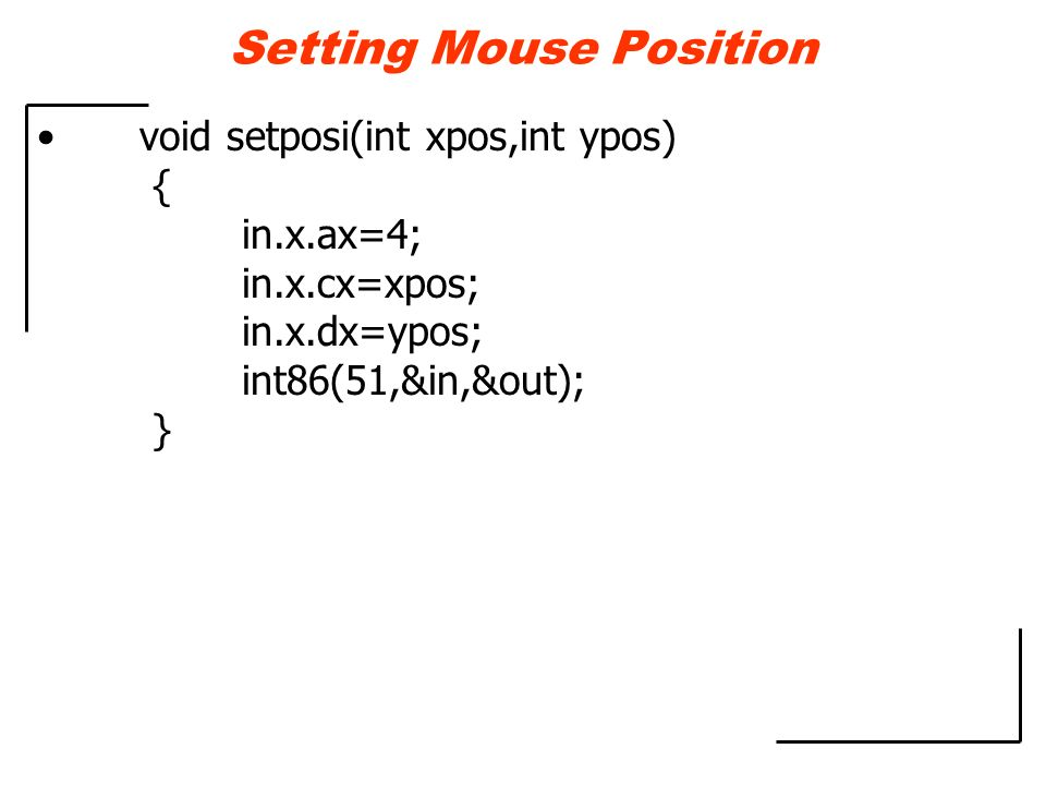 Setting Mouse Position void setposi(int xpos,int ypos) { in.x.ax=4; in.x.cx=xpos; in.x.dx=ypos; int86(51,&in,&out); }