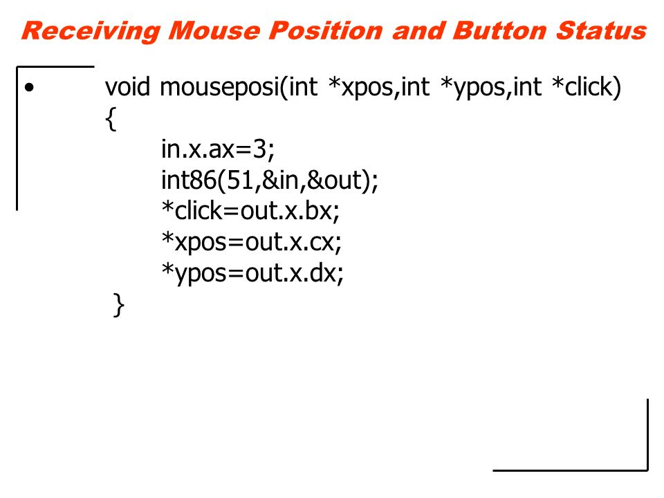 Receiving Mouse Position and Button Status void mouseposi(int *xpos,int *ypos,int *click) { in.x.ax=3; int86(51,&in,&out); *click=out.x.bx; *xpos=out.