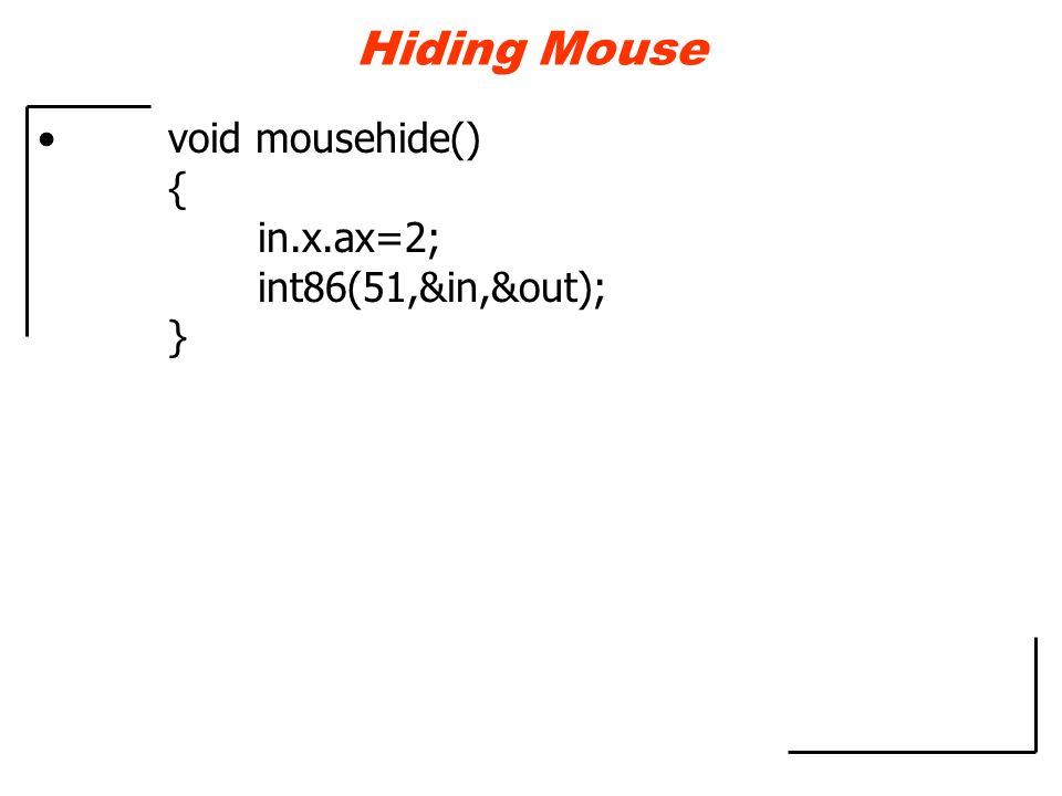 Hiding Mouse void mousehide() { in.x.ax=2; int86(51,&in,&out); }