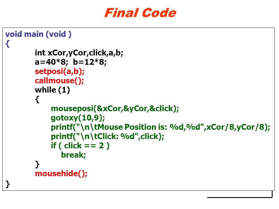 Final Code void main (void ) { int xCor,yCor,click,a,b; a=40*8; b=12*8; setposi(a,b); callmouse(); while (1) { mouseposi(&xCor,&yCor,&click); gotoxy(1