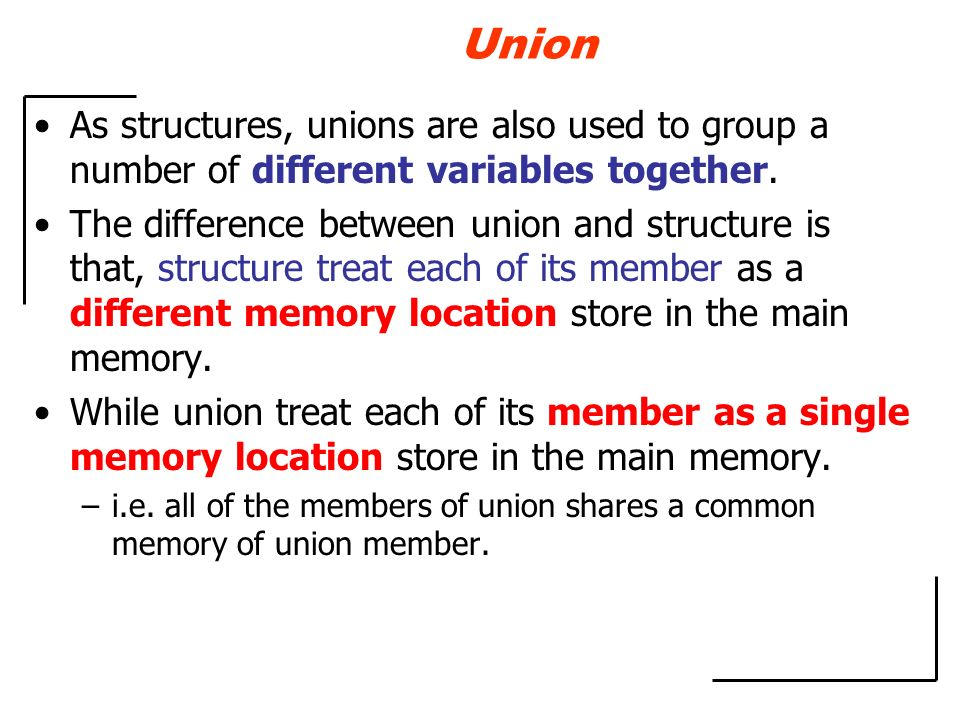 Union As structures, unions are also used to group a number of different variables together. The difference between union and structure is that, struc