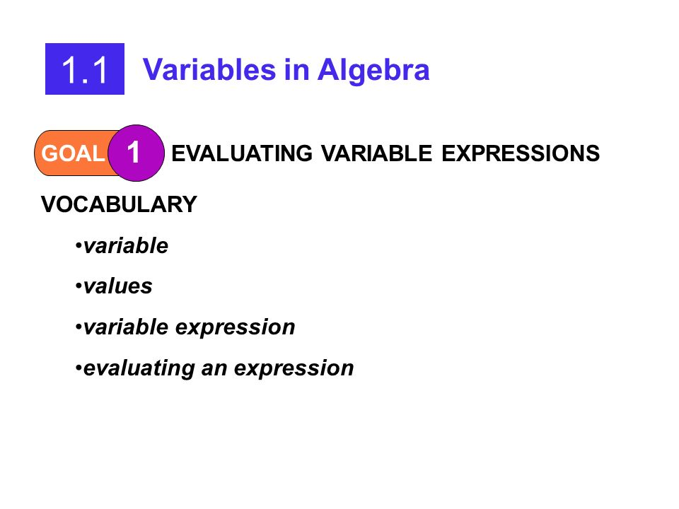 1.1 Variables in Algebra GOAL 1 Evaluate a variable expression.GOAL 2 Write a variable expression that models a real-life situation. What you should l