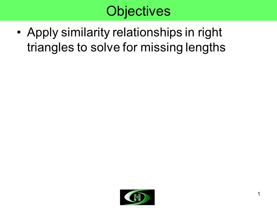 1 Objectives Apply similarity relationships in right triangles to solve for missing lengths