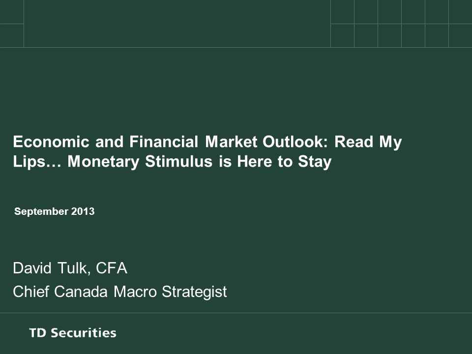 Economic and Financial Market Outlook: Read My Lips… Monetary Stimulus is Here to Stay September 2013 David Tulk, CFA Chief Canada Macro Strategist