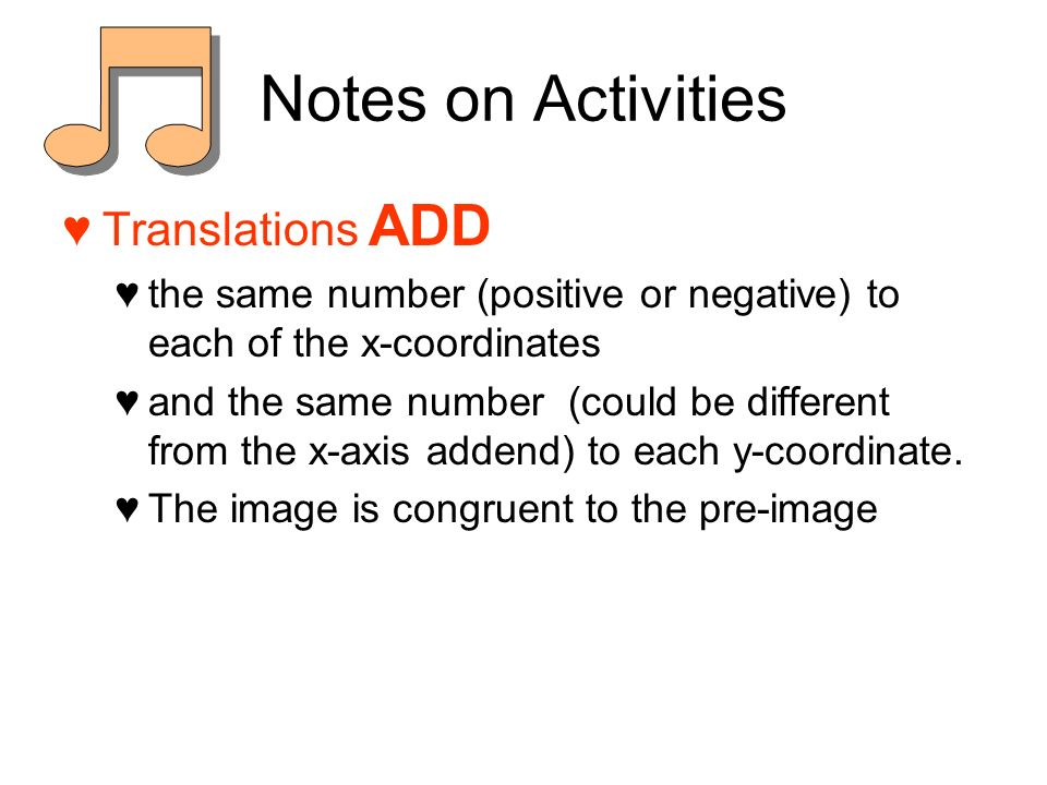 Notes on Activities Translations ADD the same number (positive or negative) to each of the x-coordinates and the same number (could be different from