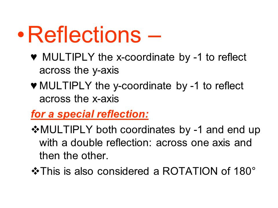 Reflections – MULTIPLY the x-coordinate by -1 to reflect across the y-axis MULTIPLY the y-coordinate by -1 to reflect across the x-axis for a special