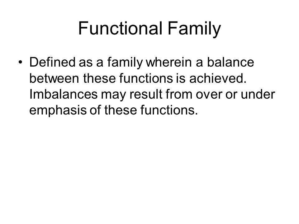Functional Family Defined as a family wherein a balance between these functions is achieved. Imbalances may result from over or under emphasis of thes
