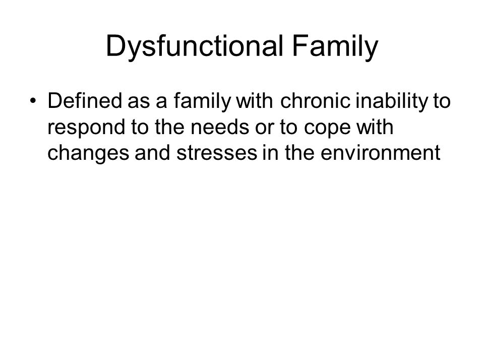 Dysfunctional Family Defined as a family with chronic inability to respond to the needs or to cope with changes and stresses in the environment