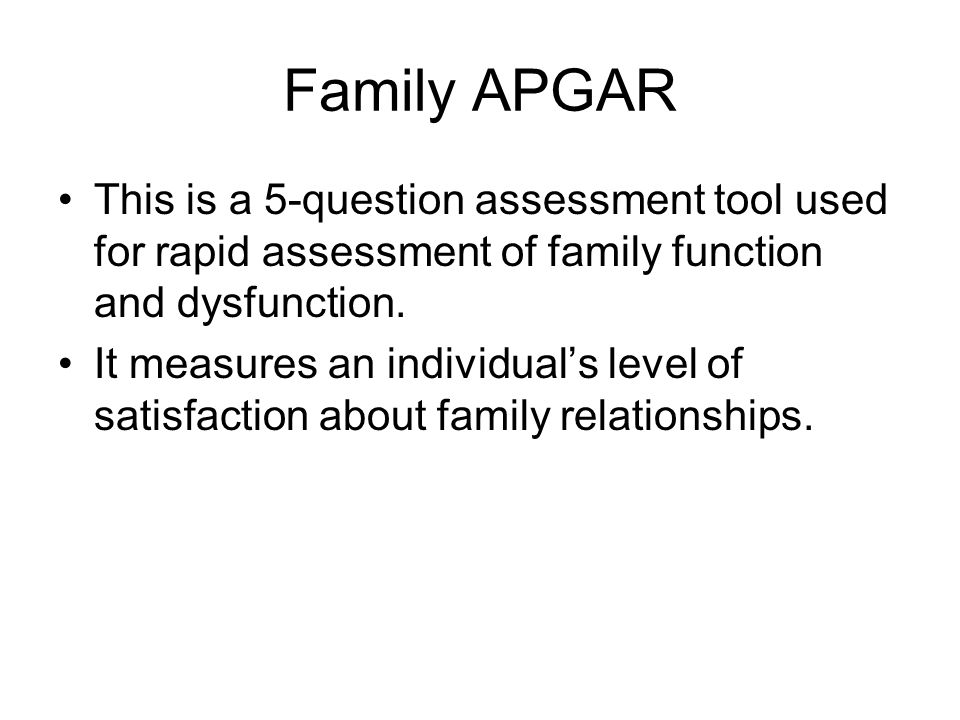 Family APGAR This is a 5-question assessment tool used for rapid assessment of family function and dysfunction. It measures an individuals level of sa