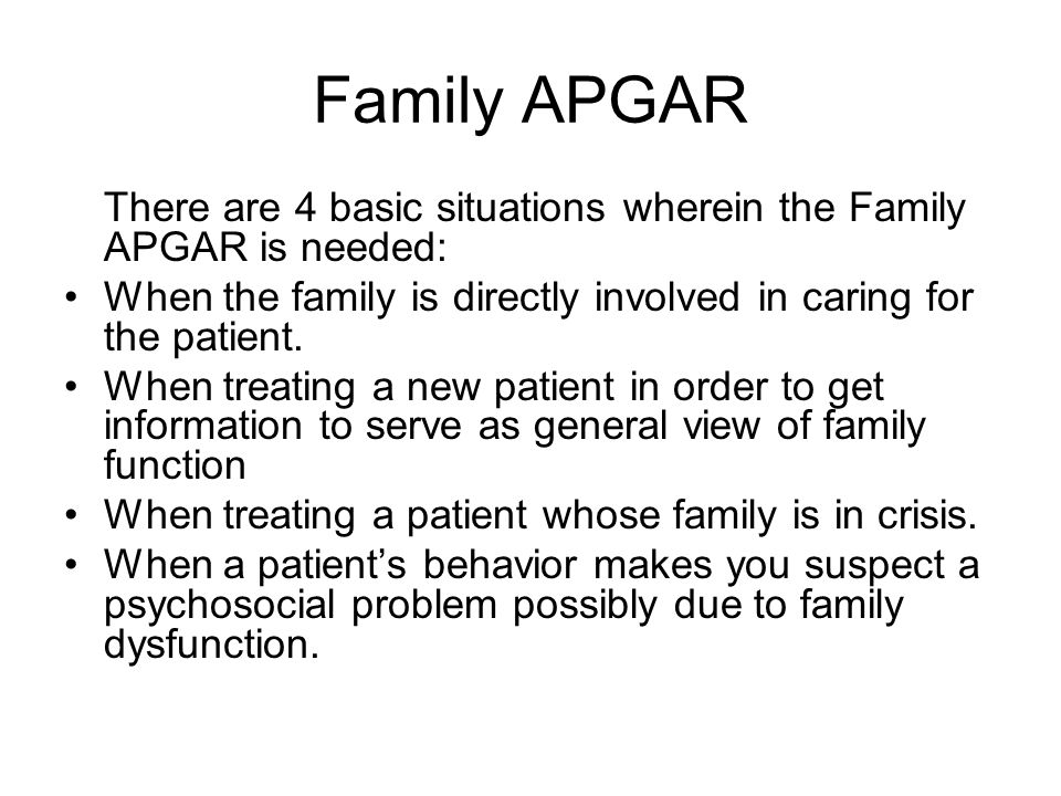 Family APGAR There are 4 basic situations wherein the Family APGAR is needed: When the family is directly involved in caring for the patient. When tre
