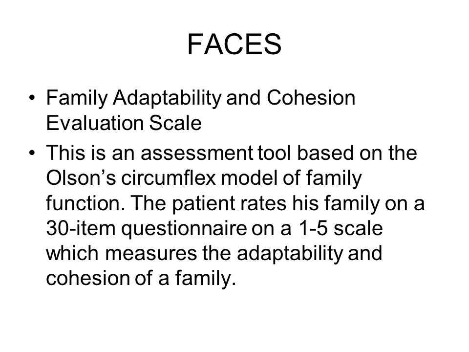 FACES Family Adaptability and Cohesion Evaluation Scale This is an assessment tool based on the Olsons circumflex model of family function. The patien