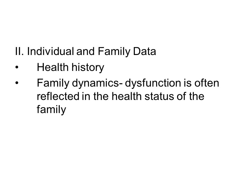 II. Individual and Family Data Health history Family dynamics- dysfunction is often reflected in the health status of the family