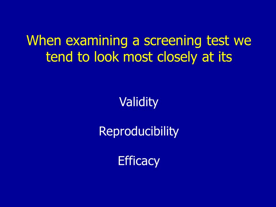 When examining a screening test we tend to look most closely at its Validity Reproducibility Efficacy