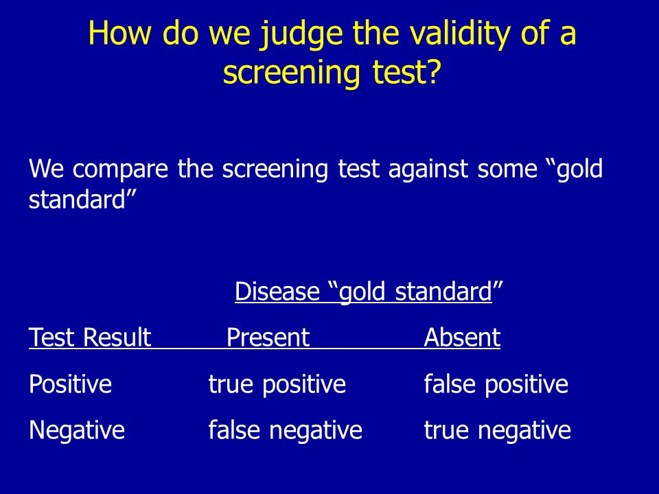 How do we judge the validity of a screening test? We compare the screening test against some gold standard Disease gold standard Test Result PresentAb