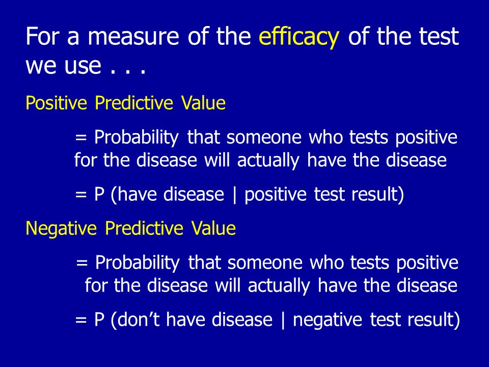For a measure of the efficacy of the test we use... Positive Predictive Value = Probability that someone who tests positive for the disease will actua
