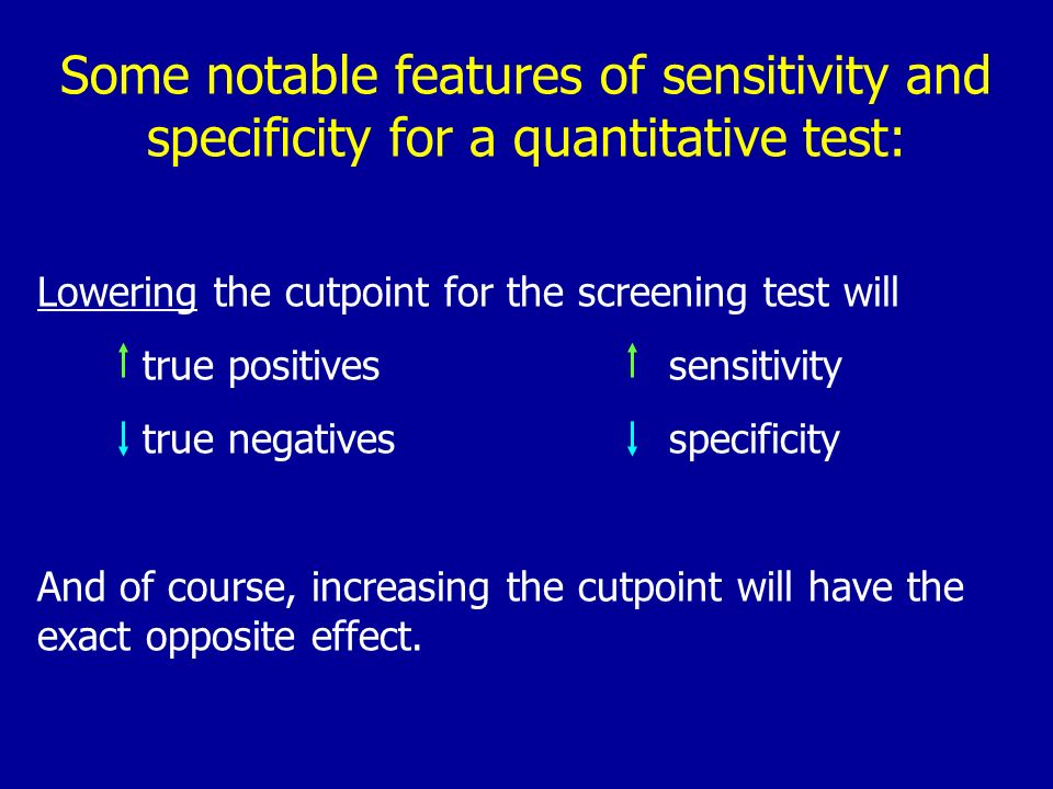 Some notable features of sensitivity and specificity for a quantitative test: Lowering the cutpoint for the screening test will true positivessensitiv