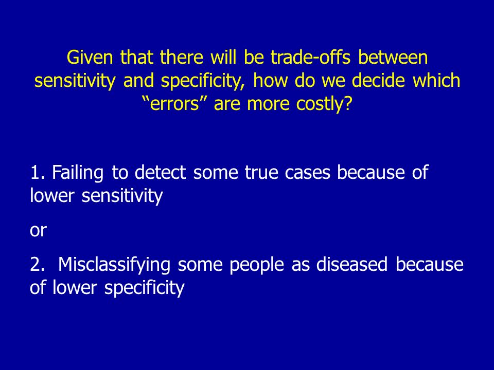 Given that there will be trade-offs between sensitivity and specificity, how do we decide which errors are more costly? 1. Failing to detect some true