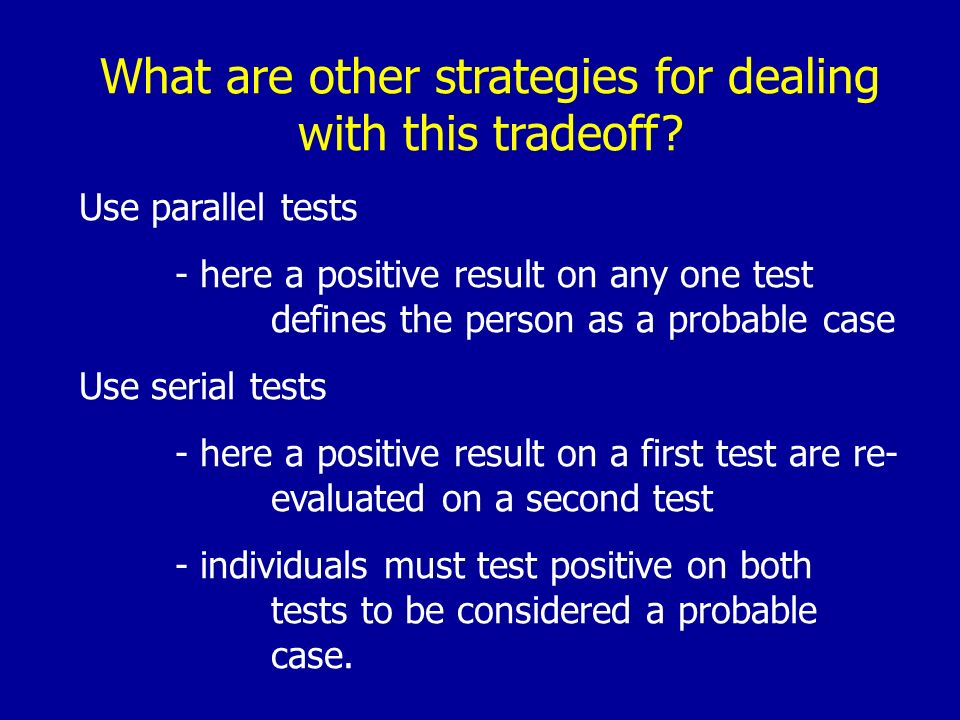 What are other strategies for dealing with this tradeoff? Use parallel tests - here a positive result on any one test defines the person as a probable