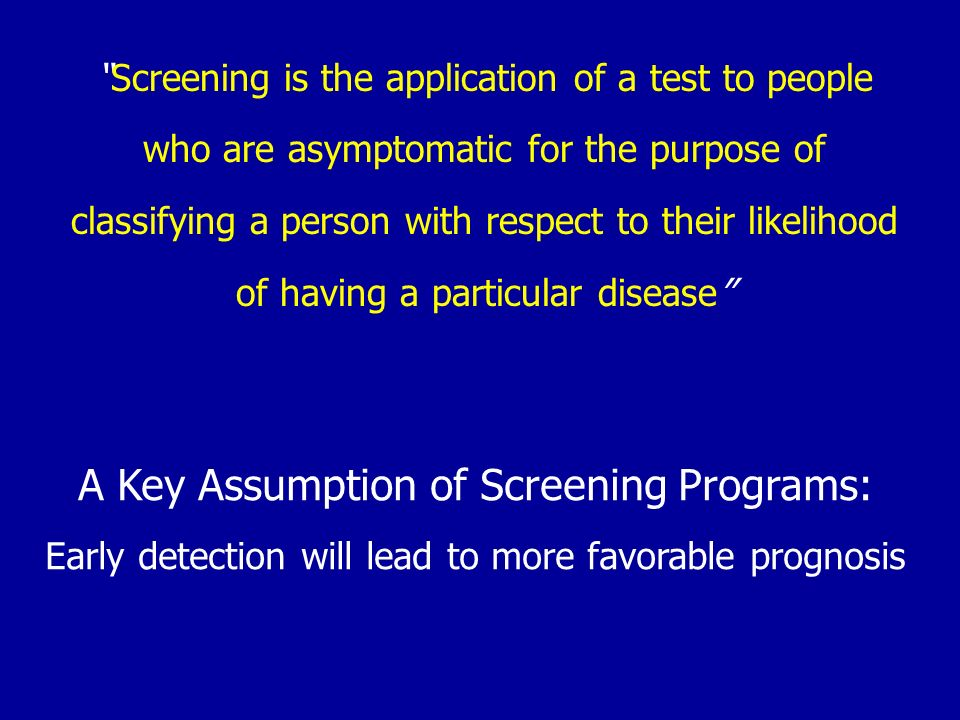 Screening is the application of a test to people who are asymptomatic for the purpose of classifying a person with respect to their likelihood of havi