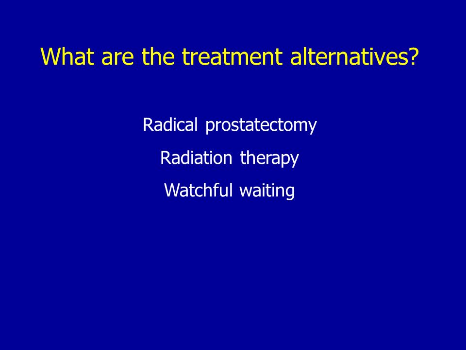 What are the treatment alternatives? Radical prostatectomy Radiation therapy Watchful waiting