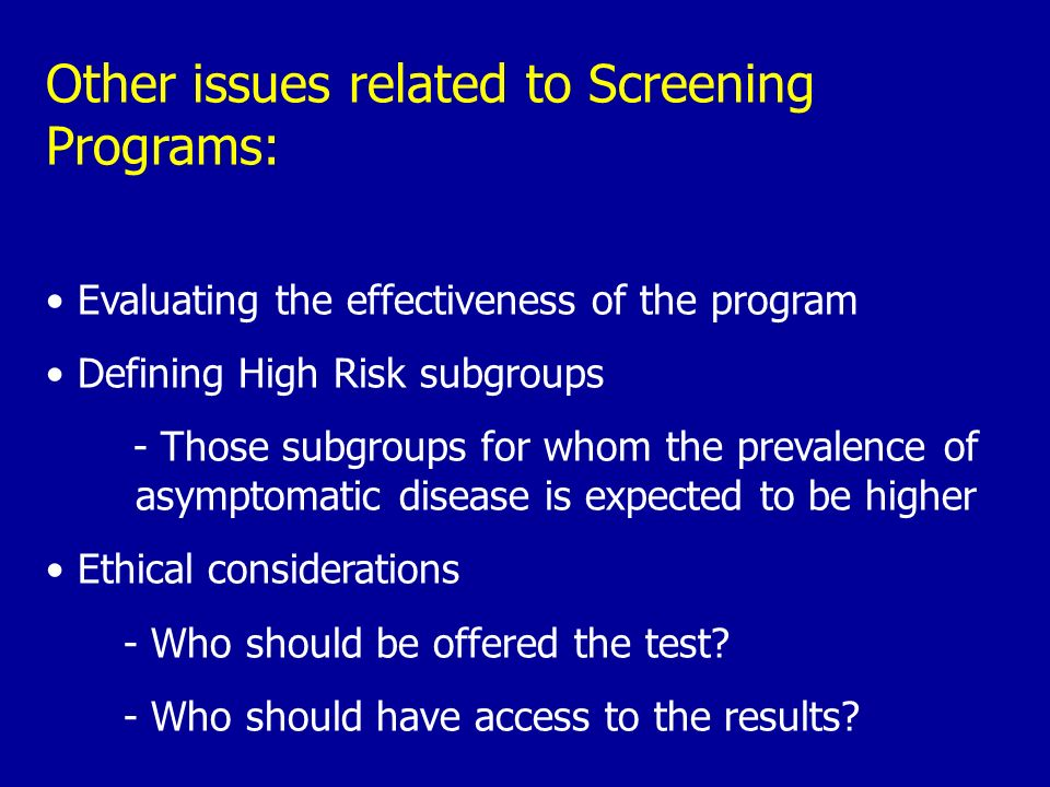 Other issues related to Screening Programs: Evaluating the effectiveness of the program Defining High Risk subgroups - Those subgroups for whom the pr