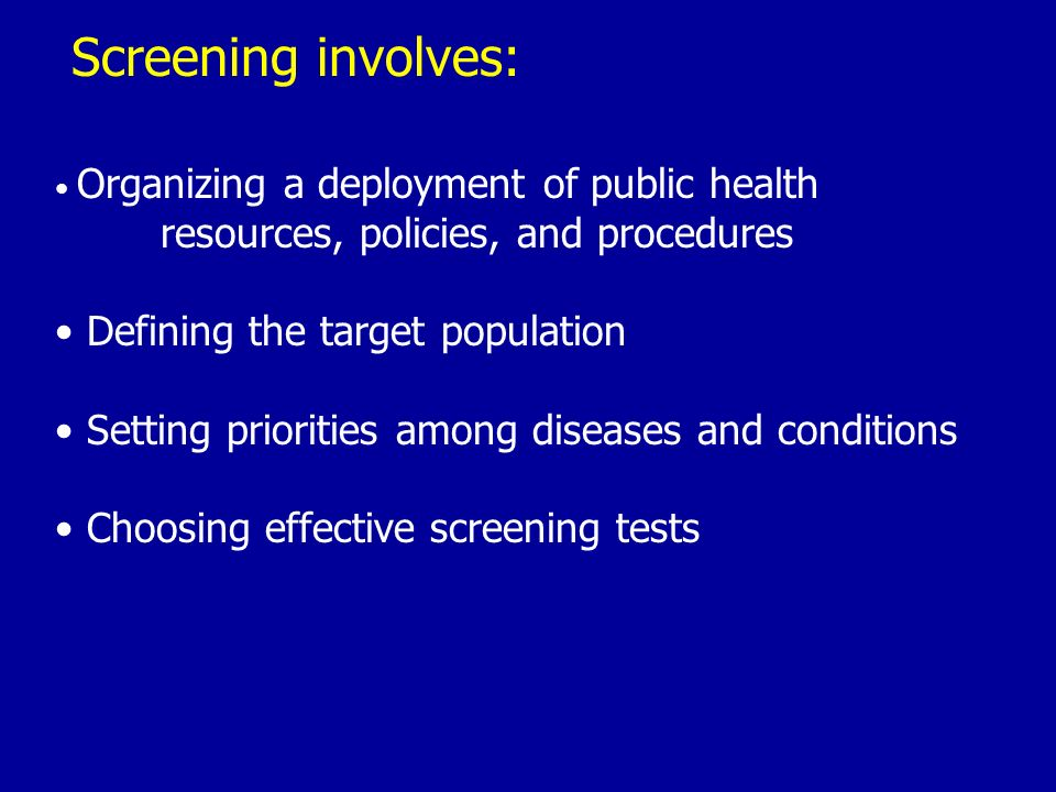 Screening involves: Organizing a deployment of public health resources, policies, and procedures Defining the target population Setting priorities amo