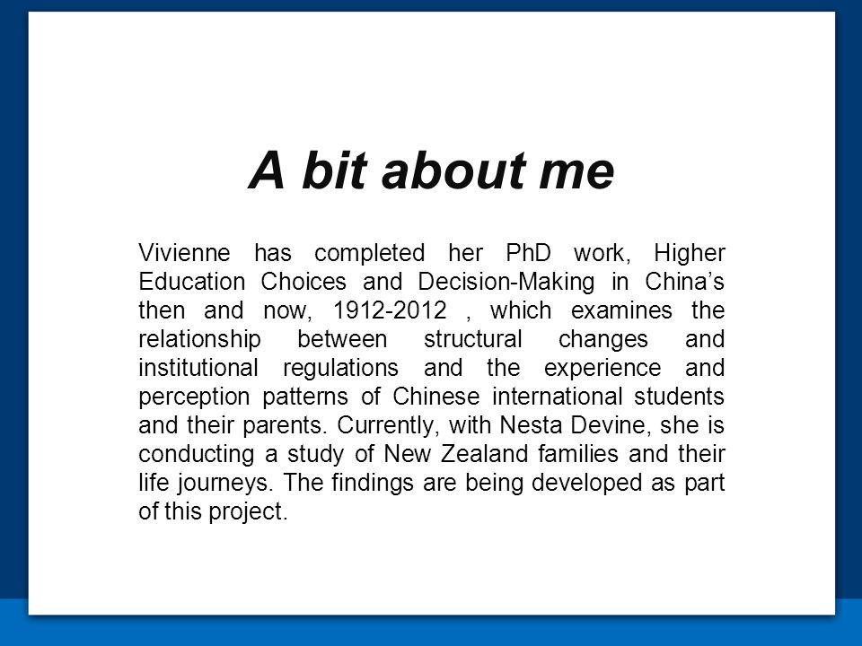 A bit about me Vivienne has completed her PhD work, Higher Education Choices and Decision-Making in Chinas then and now, , which examines the relationship between structural changes and institutional regulations and the experience and perception patterns of Chinese international students and their parents.