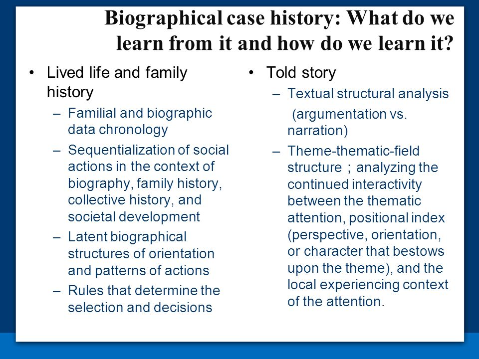 Biographical case history: What do we learn from it and how do we learn it? Lived life and family history –Familial and biographic data chronology –Se