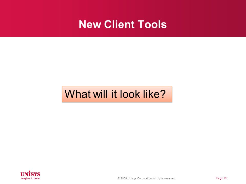 New Client Tools Page 10 What will it look like? © 2008 Unisys Corporation. All rights reserved.