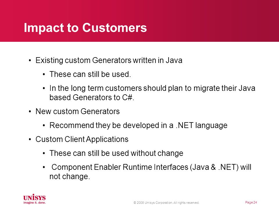 Impact to Customers Page 24 Existing custom Generators written in Java These can still be used. In the long term customers should plan to migrate thei