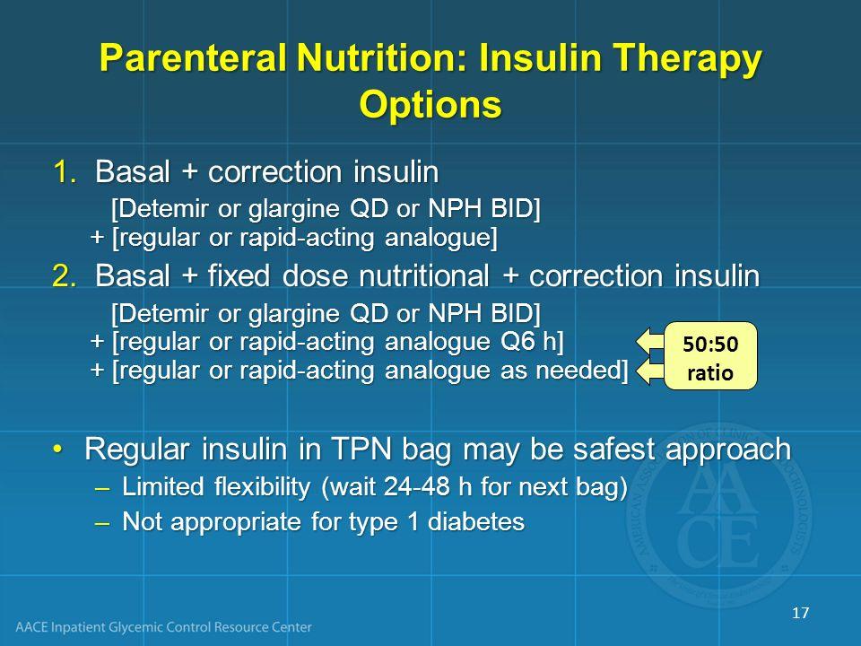 Parenteral Nutrition: Insulin Therapy Options 1.Basal + correction insulin [Detemir or glargine QD or NPH BID] + [regular or rapid-acting analogue] 2.