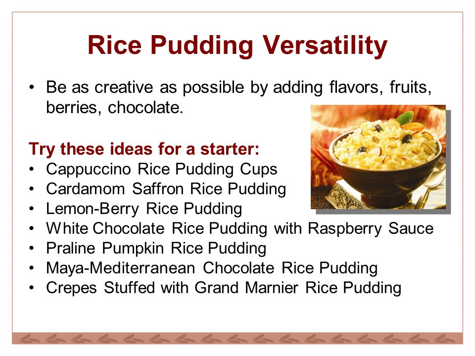 Rice Pudding Versatility Be as creative as possible by adding flavors, fruits, berries, chocolate.