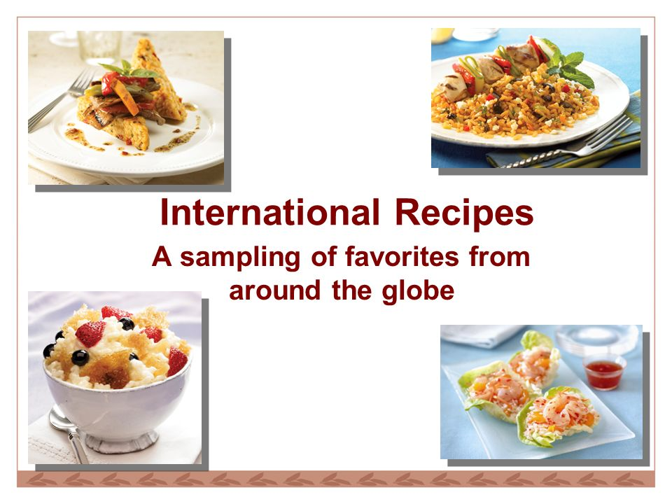 International Recipes A sampling of favorites from around the globe
