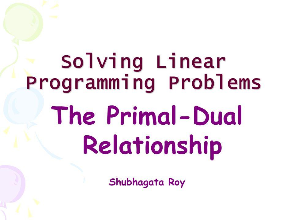 Solving Linear Programming Problems The Primal-Dual Relationship Shubhagata Roy