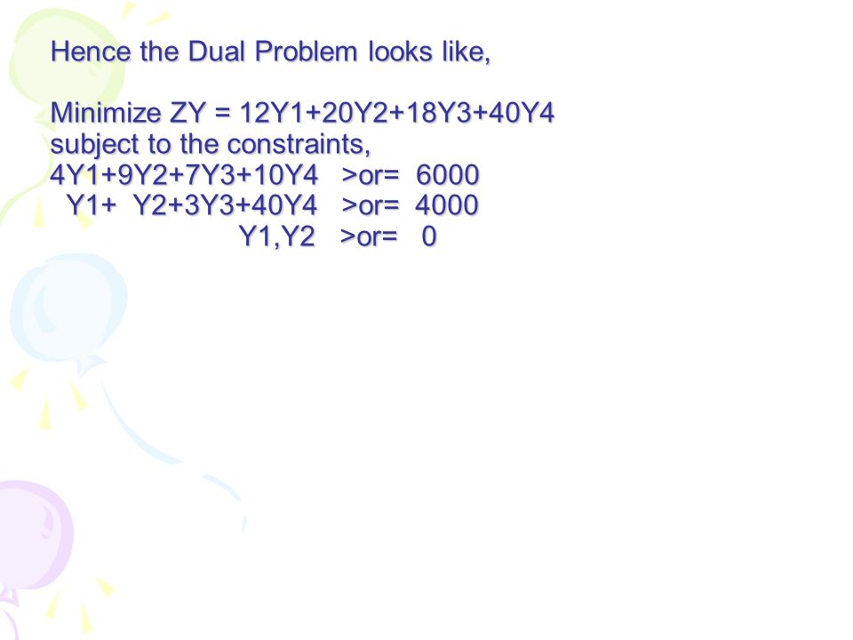 Hence the Dual Problem looks like, Minimize ZY = 12Y1+20Y2+18Y3+40Y4 subject to the constraints, 4Y1+9Y2+7Y3+10Y4 >or= 6000 Y1+ Y2+3Y3+40Y4 >or= 4000