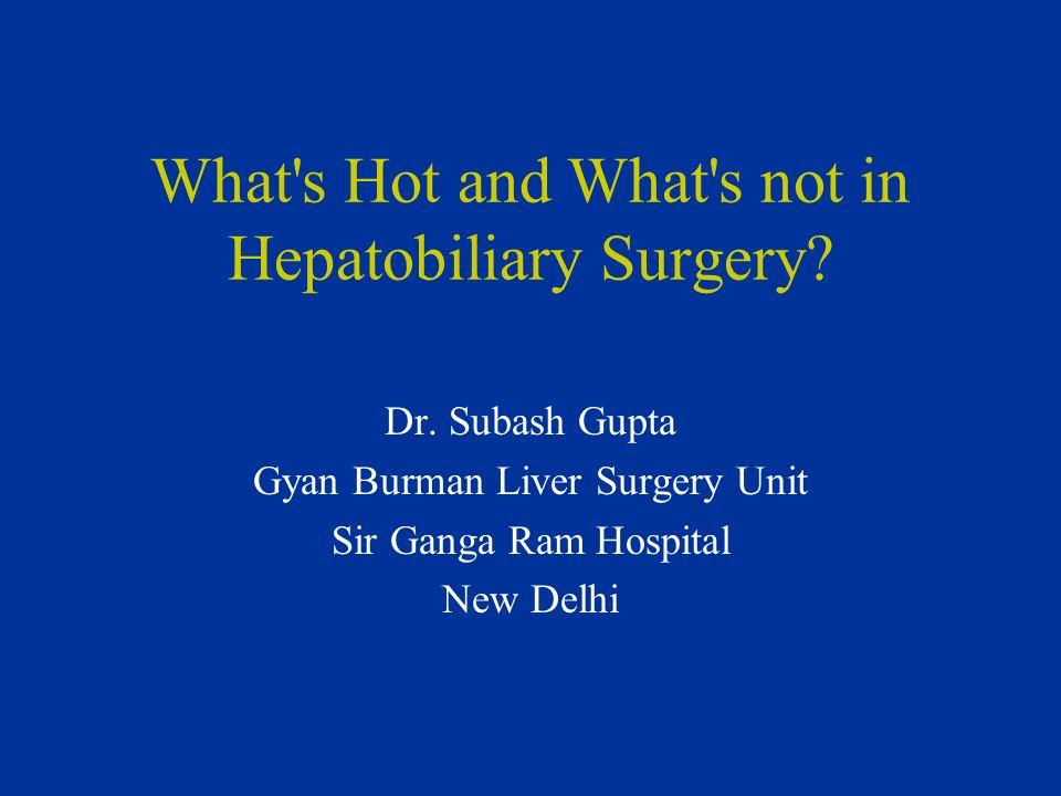 What's Hot and What's not in Hepatobiliary Surgery? Dr. Subash Gupta Gyan Burman Liver Surgery Unit Sir Ganga Ram Hospital New Delhi