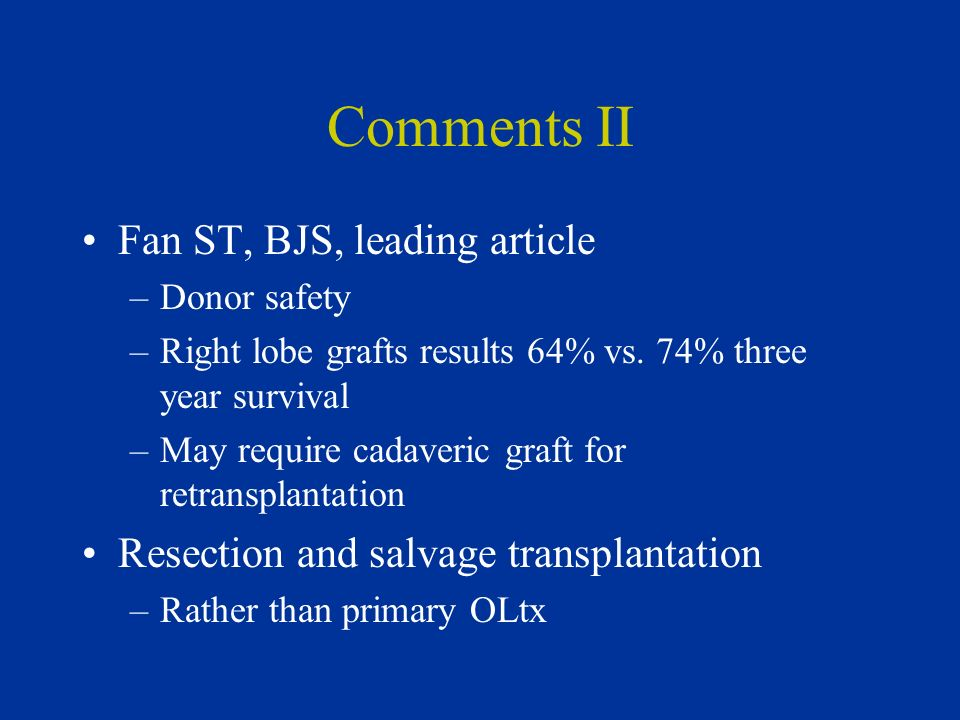 Comments II Fan ST, BJS, leading article –Donor safety –Right lobe grafts results 64% vs. 74% three year survival –May require cadaveric graft for ret