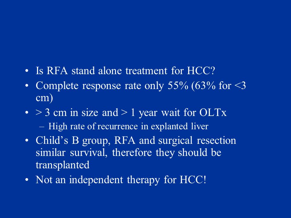 Is RFA stand alone treatment for HCC? Complete response rate only 55% (63% for <3 cm) > 3 cm in size and > 1 year wait for OLTx –High rate of recurren