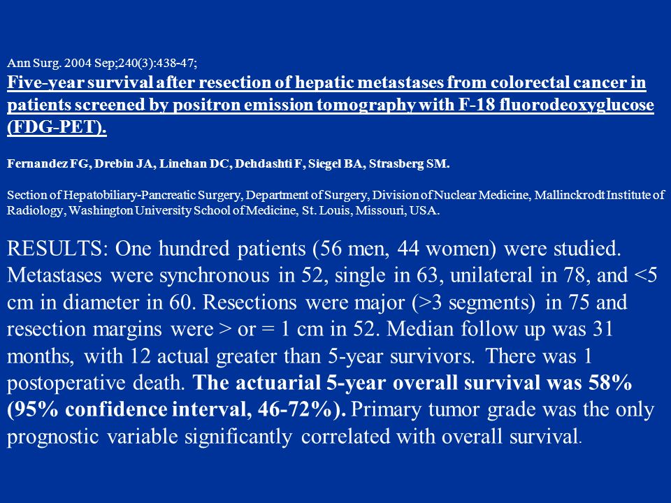Ann Surg. 2004 Sep;240(3):438-47; Five-year survival after resection of hepatic metastases from colorectal cancer in patients screened by positron emi