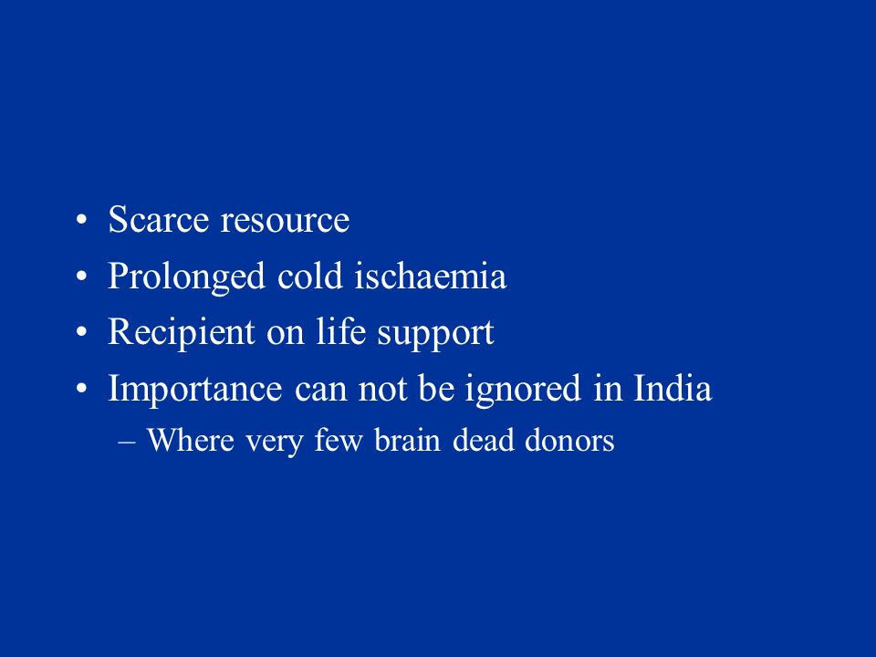 Scarce resource Prolonged cold ischaemia Recipient on life support Importance can not be ignored in India –Where very few brain dead donors
