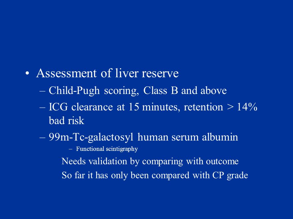 Assessment of liver reserve –Child-Pugh scoring, Class B and above –ICG clearance at 15 minutes, retention > 14% bad risk –99m-Tc-galactosyl human ser