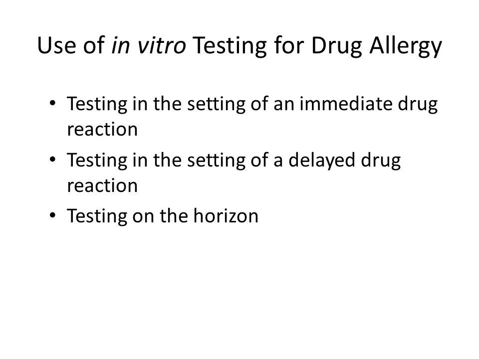 Use of in vitro Testing for Drug Allergy Testing in the setting of an immediate drug reaction Testing in the setting of a delayed drug reaction Testin